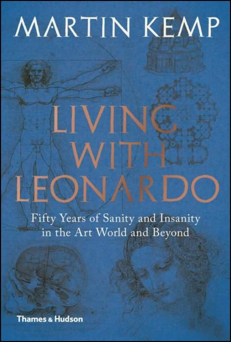 Living with Leonardo: Fifty Years of Sanity and Insanity in the Art World and Be