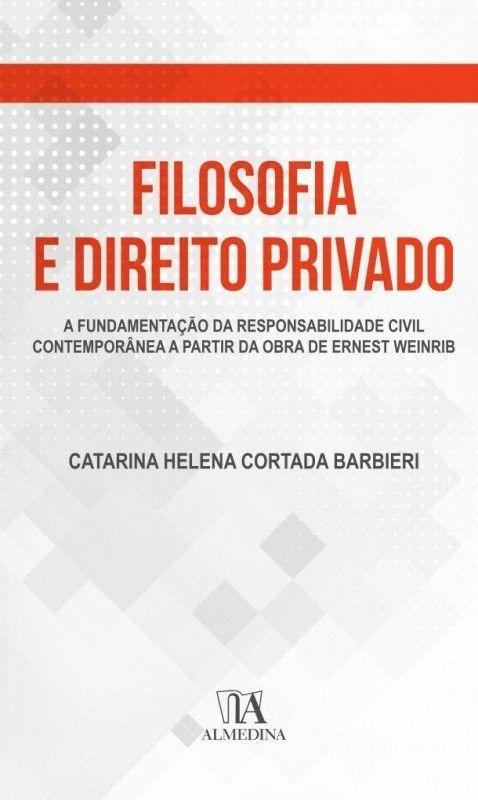 Filosofia e Direito Privado - A Fundamentação da Responsabilidade Civil Contemporânea a Partir da Obra de Ernest Weinrib