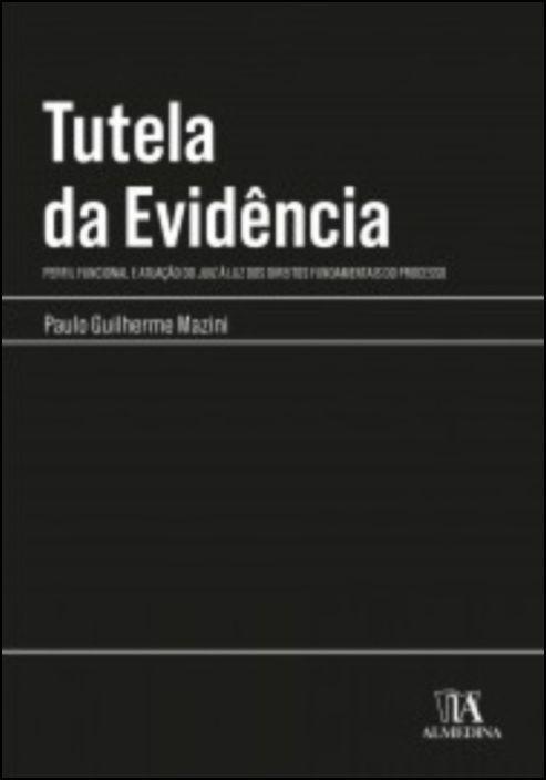 Tutela da Evidência - Perfil Funcional e Atuação do Juiz à Luz dos Direitos Fundamentais do Processo