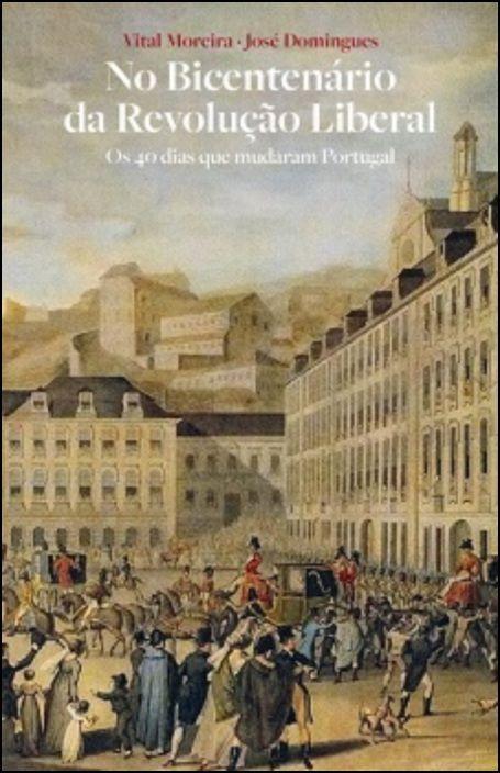 No Bicentenário da Revolução Liberal - Vol. II Os 40 dias que mudaram Portugal