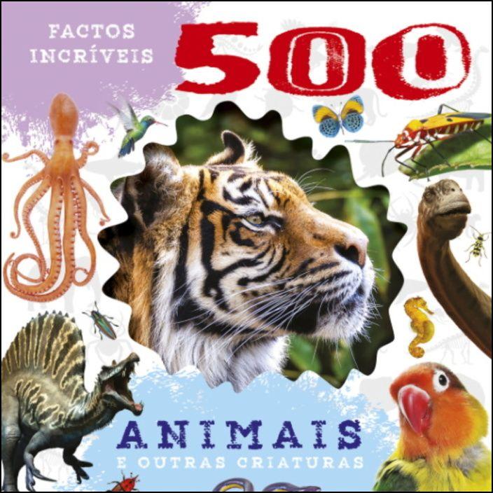 500 Factos Incríveis - Animais e Outras Criaturas