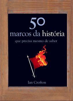 50 Marcos da História Que Precisa Mesmo de Saber