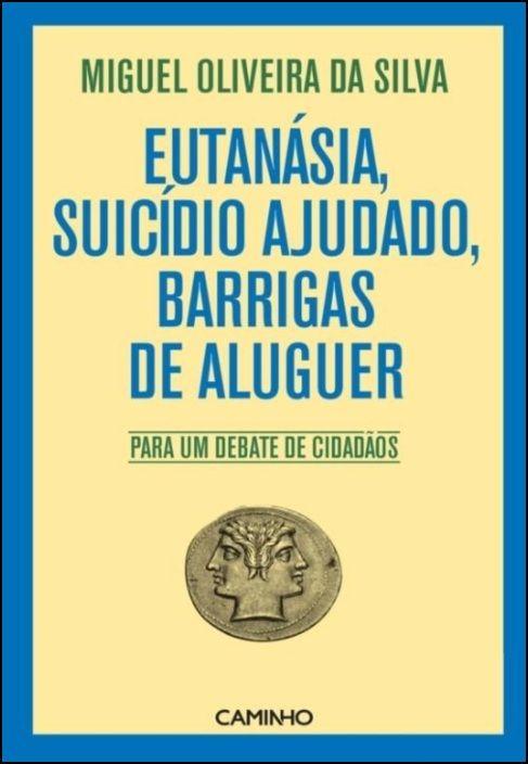 Eutanásia, Suicídio Ajudado, Barrigas De Aluguer - Para Um Debate De Cidadãos