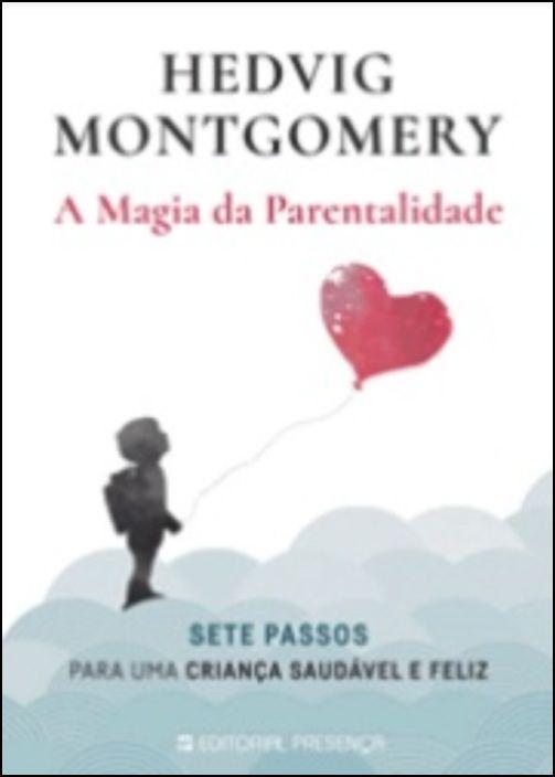 A Magia da Parentalidade - Sete Passos para Uma Criança Saudável e Feliz