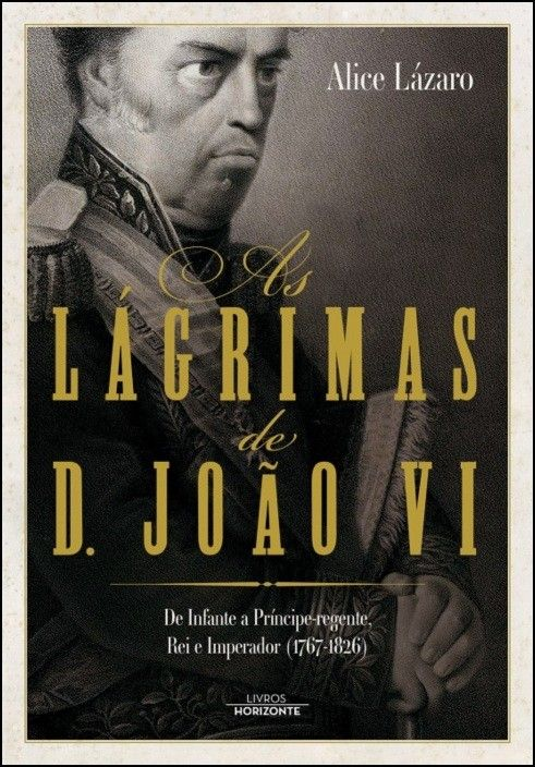 As Lágrimas de D. João VI: de Infante a Príncipe-regente, Rei e Imperador (1767-1826)