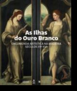 As Ilhas do Ouro Branco. Encomenda Artística na Madeira: Séculos XV - XVI