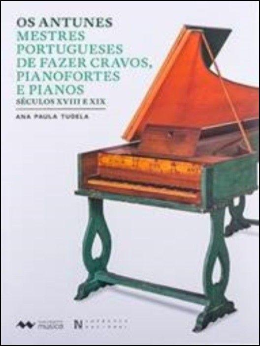 Os Antunes - Mestres Portugueses de Fazer Cravos, Pianofortes e Pianos (Séculos XVIII e XIX)