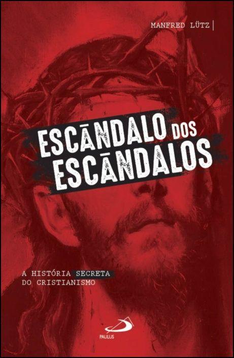 Escândalo dos Escândalos: a história secreta do Cristianismo