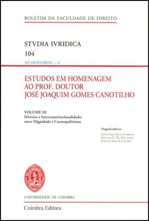 Estudos em Homenagem ao Prof. Doutor José Joaquim Gomes Canotilho - Volume III - Direitos e Interconstitucionalidade: entre Dignidade e Cosmopolitismo