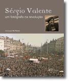 Sérgio Valente: Um fotógrafo na revolução