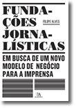 Fundações Jornalísticas: em busca de um novo modelo de negócio para a Imprensa