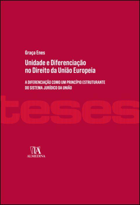 Unidade e Diferenciação no Direito da União Europeia - A diferenciação como um princípio estruturante do sistema jurídico da União