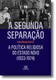 A Segunda Separação. A Política Religiosa do Estado Novo (1933-1974) - Estado, Leis, Governação e Interesses Religiosos