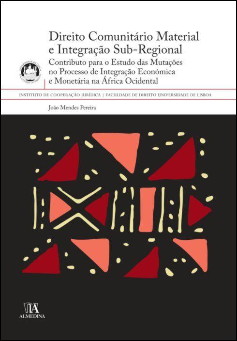 Direito Comunitário Material e Integração Sub-Regional - Contributo para o Estudo das Mutações no Processo de Integração Económica e Monetária na África Ocid