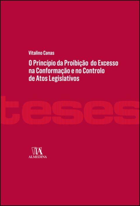 O Princípio da Proibição do Excesso na Conformação e no Controlo de Atos Legislativos