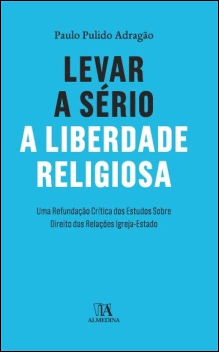 Levar a Sério a Liberdade Religiosa - Uma Refundação Crítica dos Estudos Sobre Direito das Relações Igreja-Estado