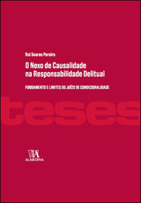 O Nexo de Causalidade na Responsabilidade Delitual - Fundamento e Limites do Juízo de Condicionalidade