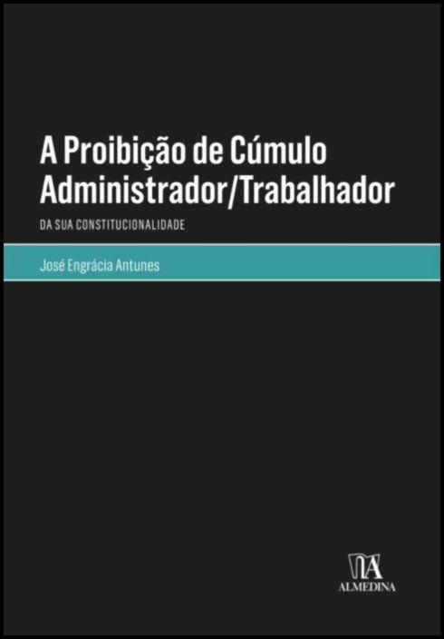 A Proibição de Cúmulo Administrador/Trabalhador - Da Sua Constitucionalidade