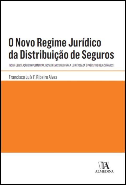 O Novo Regime Jurídico da Distribuição de Seguros - Inclui Legislação Complementar, Notas Remissivas para a Lei Revogada e Preceitos Relacionados