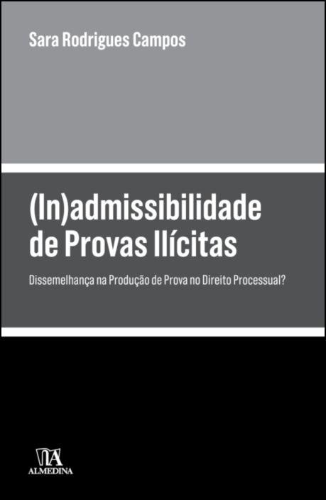 (In)admissibilidade de Provas Ilícitas - Dissemelhança na Produção de Prova no Direito Processual?