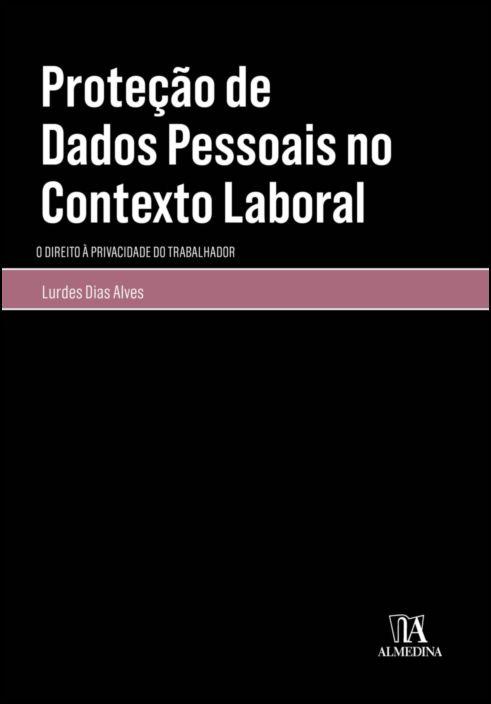 Proteção de Dados Pessoais no Contexto Laboral - O Direito à Privacidade do Trabalhador