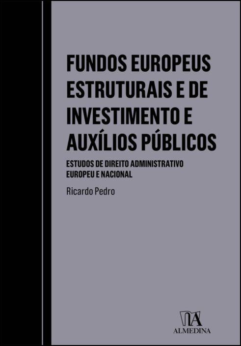 Fundos Europeus Estruturais e de Investimento e Auxílios Públicos - Estudos de Direito Administrativo Europeu e Nacional