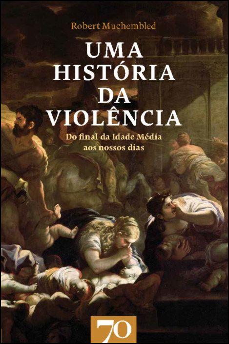 Uma História da Violência. Do final da Idade Média aos nossos dias