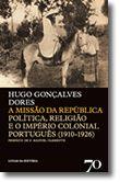 A Missão da República - Politica, Religião e o Império Colonial Português (1910-1926)