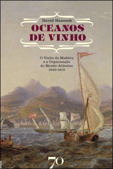 Oceanos de Vinho -       O Vinho da Madeira e a Organização do Mundo Atlântico, 1640-1815