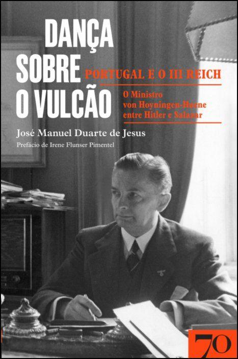 Dança sobre o vulcão: Portugal e o III Reich - O ministro von Hoyningen-Huene entre Hitler e Salazar