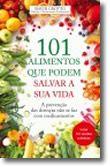 101 Alimentos Que Podem Salvar a Sua Vida - A prevenção das doenças não se faz com medicamentos