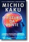 O Futuro da Mente - A Demanda Científica para compreender, aperfeiçoar e reforçar o poder da mente