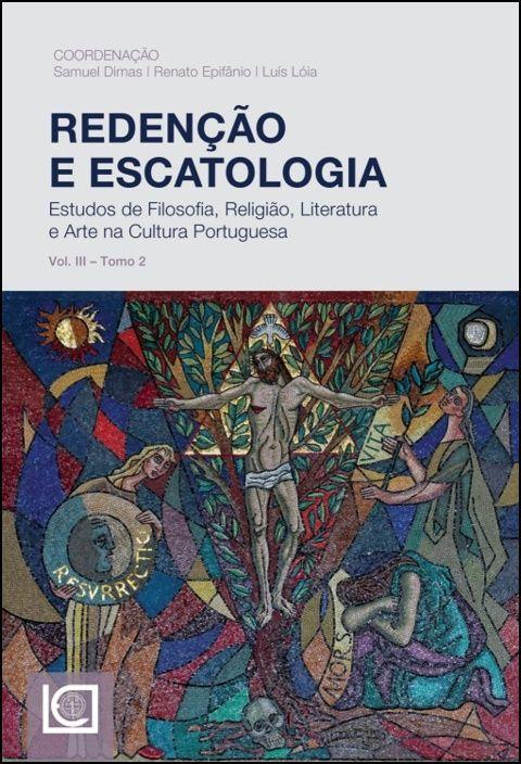 Redenção e Escatologia - Estudos de Filosofia, Religião, Literatura e Arte na Cultura Portuguesa - Vol. III - Tomo 2
