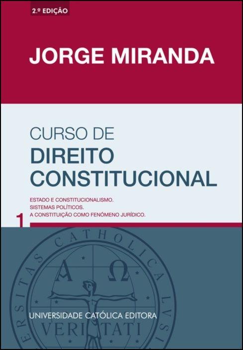 Curso de Direito Constitucional - Vol. 1 - Estado e constitucionalismo. Sistemas políticos. A Constituição como fenómeno jurídico.