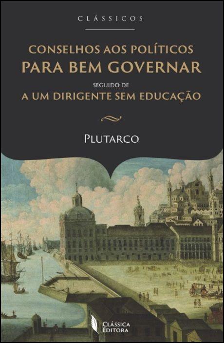 Conselhos aos Políticos para Bem Governar - Seguido de A um Dirigente sem Educação
