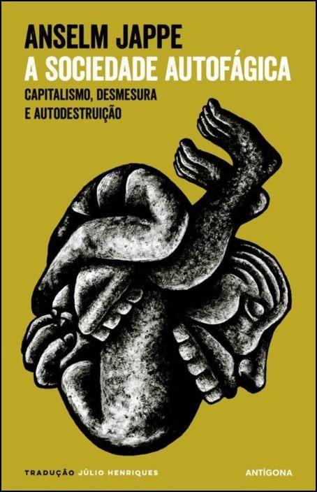 A Sociedade Autofágica: capitalismo, desmesura e autodestruição
