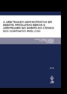 A Arbitragem Administrativa em Debate - Problemas Gerais e Arbitragem no Âmbito do Código dos Contratos Públicos