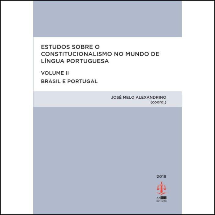 Estudos sobre o Constitucionalismo no Mundo de Língua Portuguesa - Volume II - Brasil e Portugal