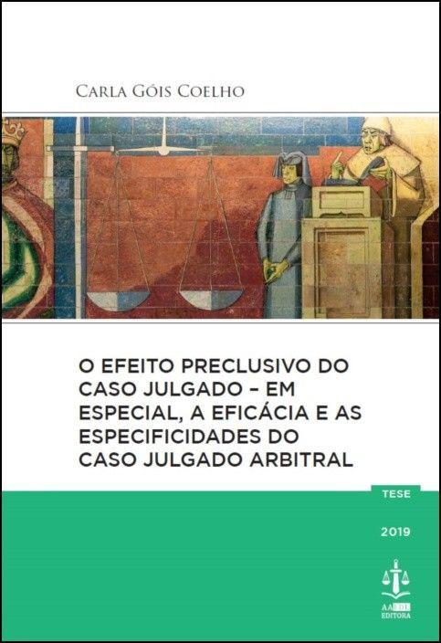 O Efeito Preclusivo do Caso Julgado - Em Especial, A Eficácia e as Especificidades do Caso Julgado Arbitral
