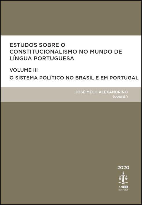 Estudos Sobre o Constitucionalismo no Mundo de Língua Portuguesa - Volume III - O Sistema Político no Brasil e em Portugal