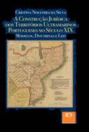 A Construção Jurídica dos Territórios Ultramarinos Portugueses no Século XIX - Modelos, Doutrinas e Leis