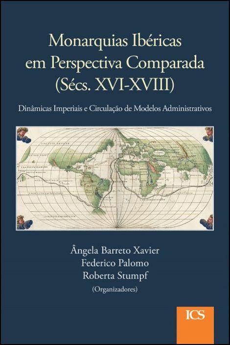 Monarquias Ibéricas em Perspectiva Comparada (Sécs. XVI-XVIII) - Dinâmicas Imperiais e Circulação de Modelos Administrativos