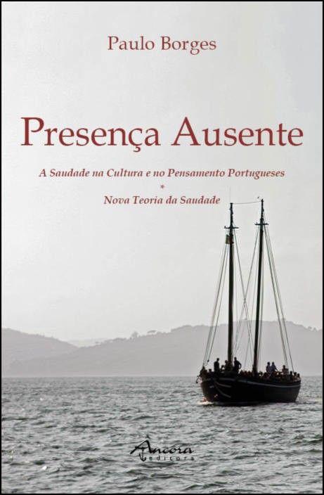 Presença Ausente - A Saudade na Cultura e no Pensamento Portugueses - Nova Teoria da Saudade