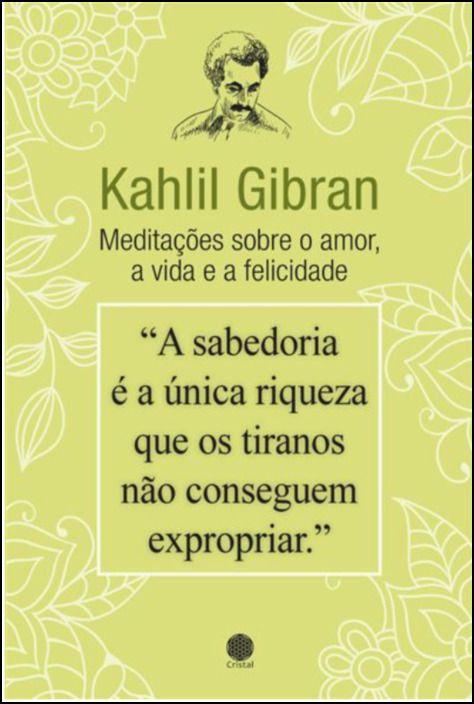 Kahlil Gibran - Meditações sobre o Amor, a Vida e a Felicidade