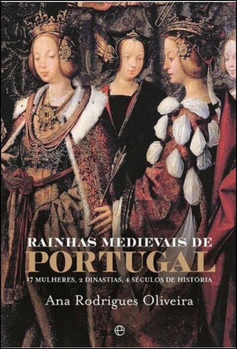 Rainhas Medievais de Portugal - 17 Mulheres, 2 Dinastias, 4 Séculos de História