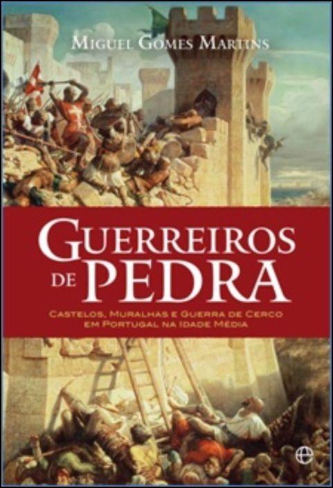 Guerreiros de Pedra: castelos, muralhas e guerra de cerco em Portugal na Idade Média