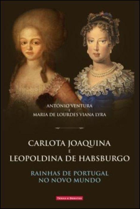 Carlota Joaquina e Leopoldina de Habsburgo: rainhas de Portugal no novo mundo
