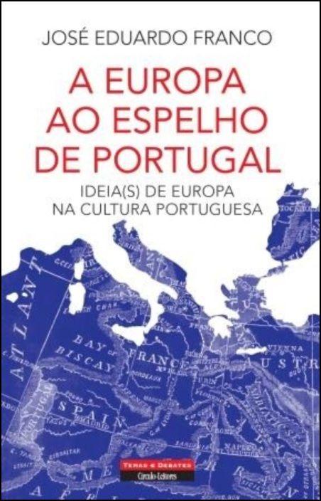 A Europa ao Espelho de Portugal - Ideia(s) de Europa na Cultura Portuguesa