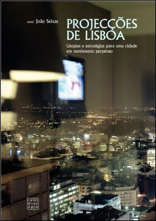 Projecções de Lisboa: utopias e estratégias para uma cidade em movimento perpétuo