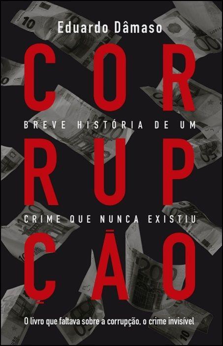 Corrupção - Breve História de Um Crime que Nunca Existiu